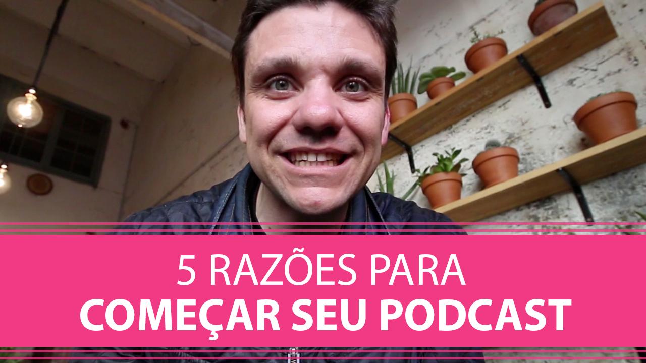 5 Razões para Começar Seu Podcast